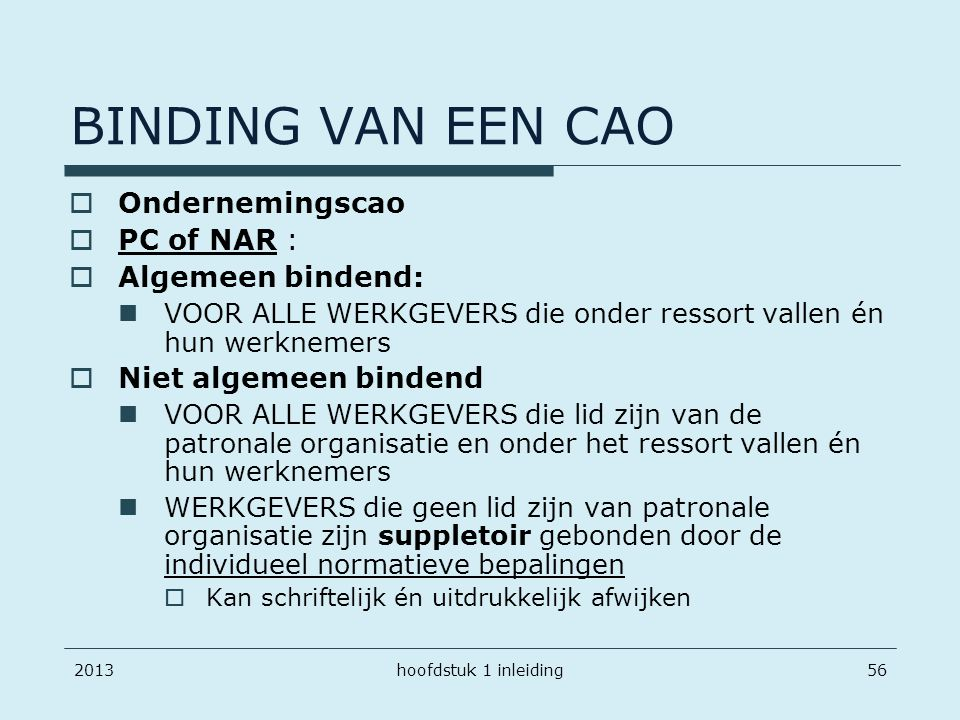 201356 BINDING VAN EEN CAO  Ondernemingscao  PC of NAR :  Algemeen bindend: VOOR ALLE WERKGEVERS die onder ressort vallen én hun werknemers  Niet