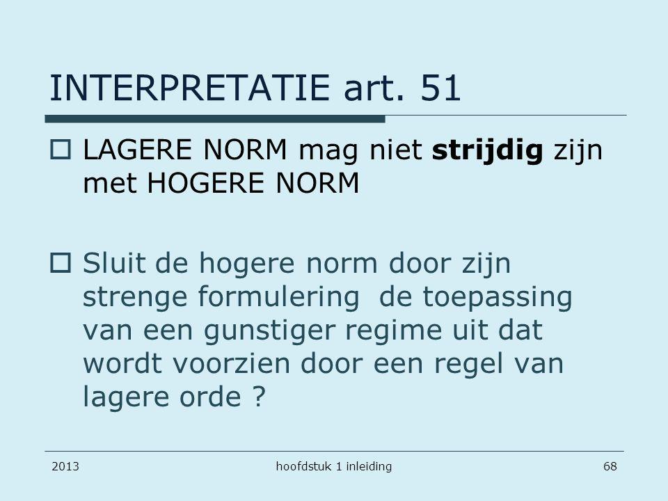 201368 INTERPRETATIE art. 51  LAGERE NORM mag niet strijdig zijn met HOGERE NORM  Sluit de hogere norm door zijn strenge formulering de toepassing v