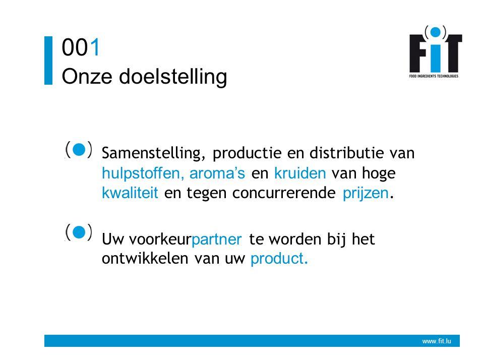 www.fit.lu Onze doelstelling 001 Samenstelling, productie en distributie van hulpstoffen, aroma's en kruiden van hoge kwaliteit en tegen concurrerende prijzen.