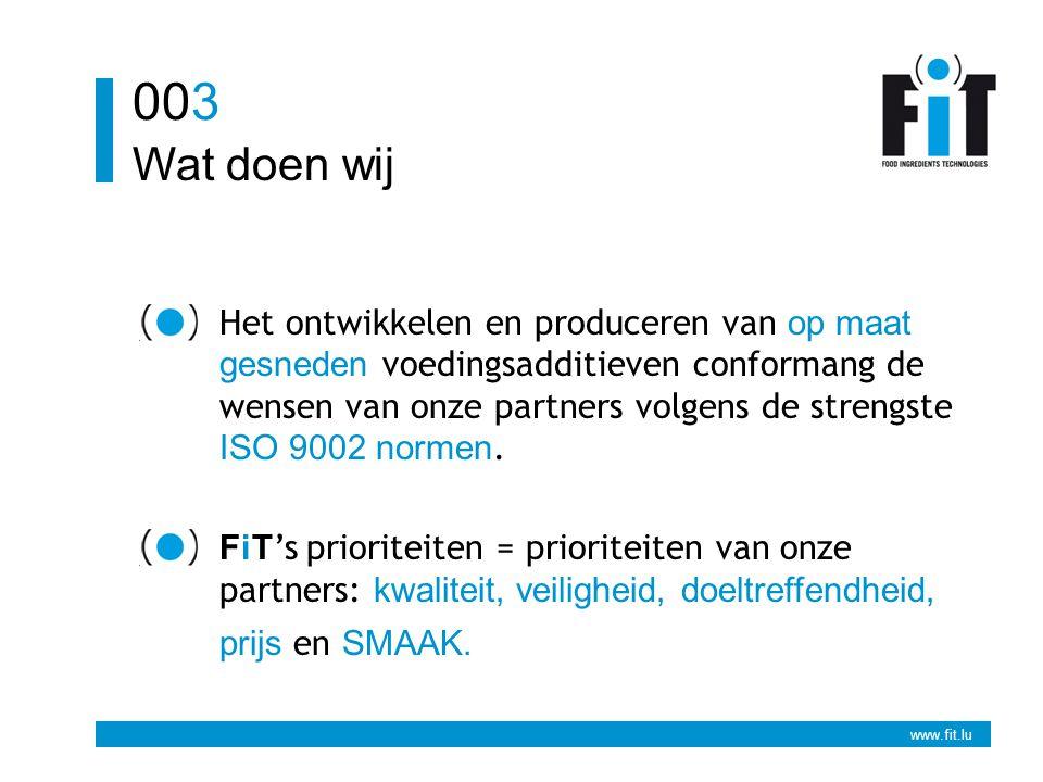 www.fit.lu Wat doen wij 003 Het ontwikkelen en produceren van op maat gesneden voedingsadditieven conformang de wensen van onze partners volgens de strengste ISO 9002 normen.