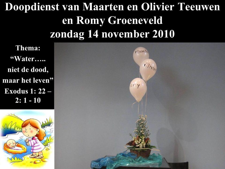 """Doopdienst van Maarten en Olivier Teeuwen en Romy Groeneveld zondag 14 november 2010 Thema: """"Water….. niet de dood, maar het leven"""" Exodus 1: 22 – 2:"""