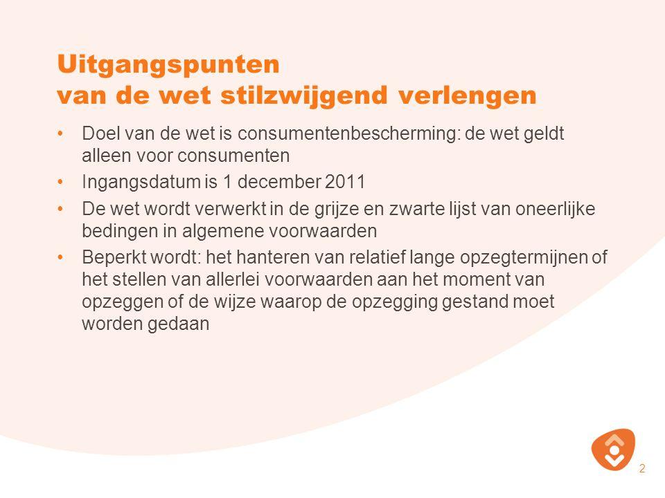 Uitgangspunten van de wet stilzwijgend verlengen Doel van de wet is consumentenbescherming: de wet geldt alleen voor consumenten Ingangsdatum is 1 dec