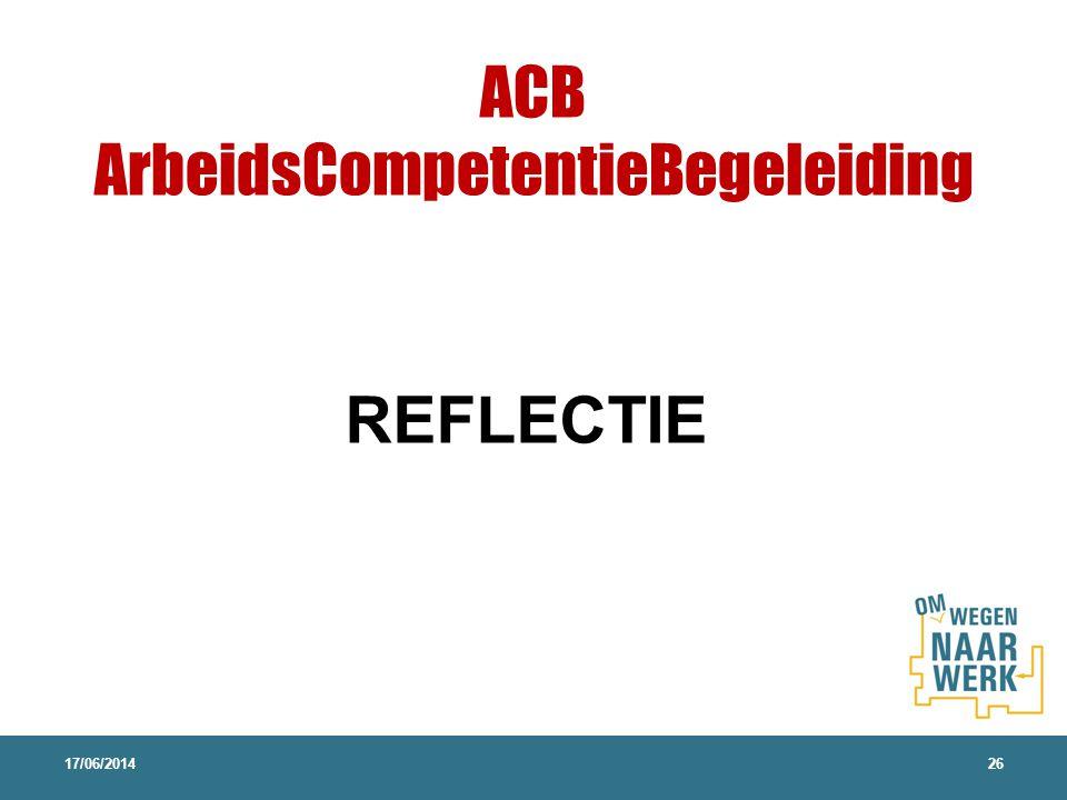 17/06/201426 REFLECTIE ACB ArbeidsCompetentieBegeleiding