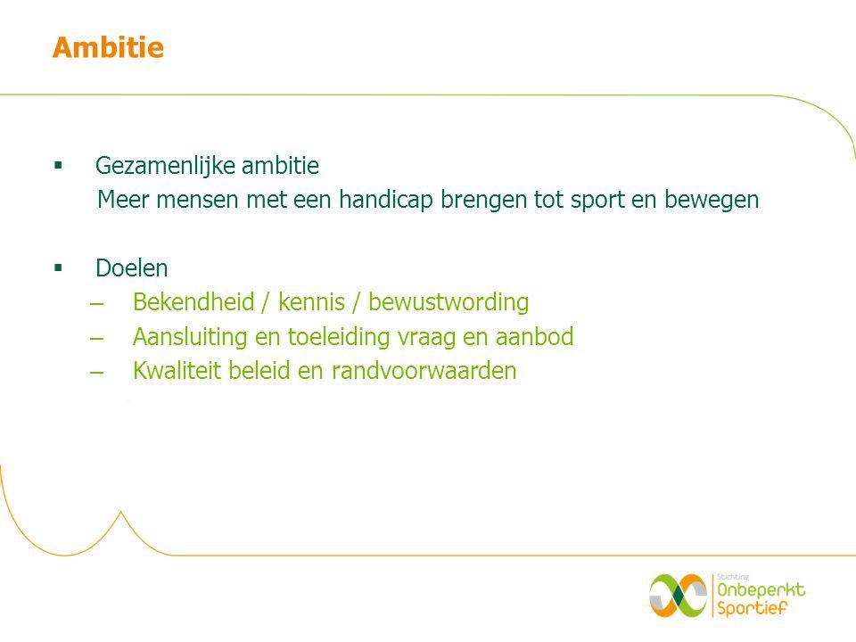 Ambitie  Gezamenlijke ambitie Meer mensen met een handicap brengen tot sport en bewegen  Doelen – Bekendheid / kennis / bewustwording – Aansluiting en toeleiding vraag en aanbod – Kwaliteit beleid en randvoorwaarden