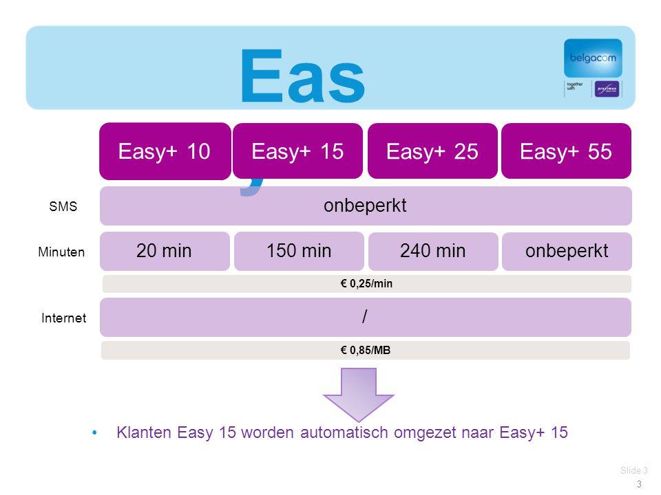 3 Eas y+ Slide 3 Easy+ 15 SMS Minuten Internet / 20 min150 min Easy+ 10 Easy+ 25 240 min Easy+ 55 onbeperkt € 0,25/min € 0,85/MB Klanten Easy 15 worden automatisch omgezet naar Easy+ 15