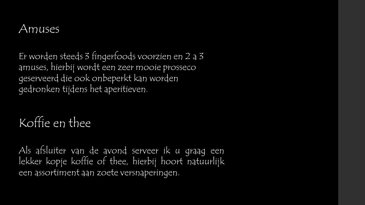 Amuses Er worden steeds 3 fingerfoods voorzien en 2 a 3 amuses, hierbij wordt een zeer mooie prosseco geserveerd die ook onbeperkt kan worden gedronke
