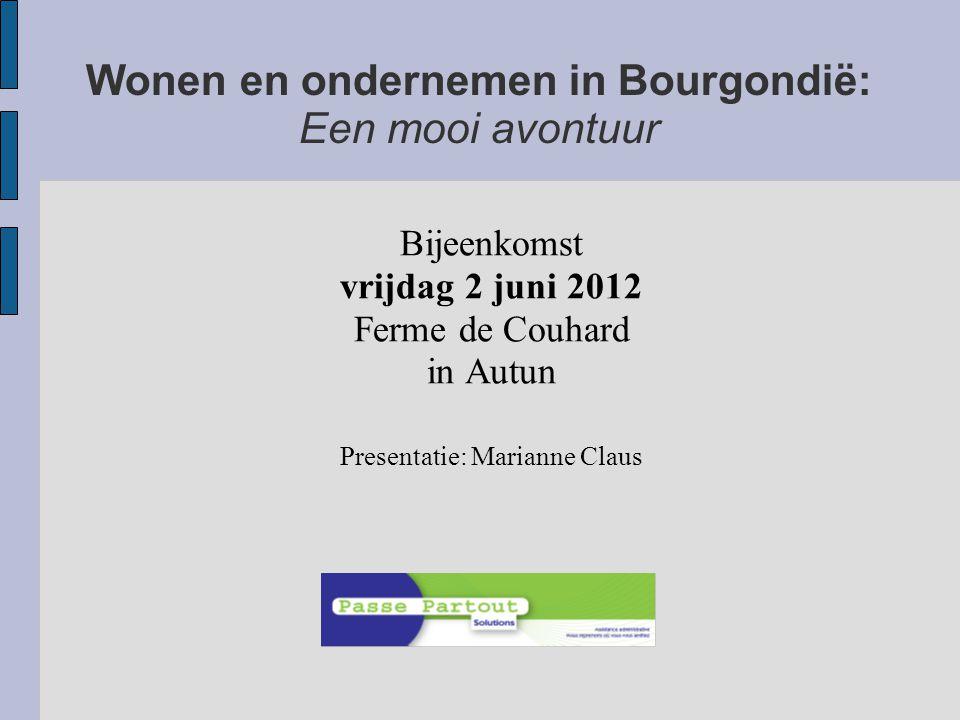 Wonen en ondernemen in Bourgondië: Een mooi avontuur Bijeenkomst vrijdag 2 juni 2012 Ferme de Couhard in Autun Presentatie: Marianne Claus