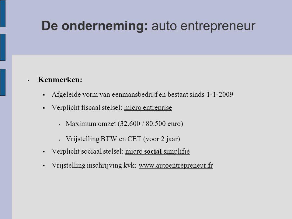 De onderneming: auto entrepreneur  Kenmerken:  Afgeleide vorm van eenmansbedrijf en bestaat sinds 1-1-2009  Verplicht fiscaal stelsel: micro entreprise  Maximum omzet (32.600 / 80.500 euro)  Vrijstelling BTW en CET (voor 2 jaar)  Verplicht sociaal stelsel: micro social simplifié  Vrijstelling inschrijving kvk : www.autoentrepreneur.fr