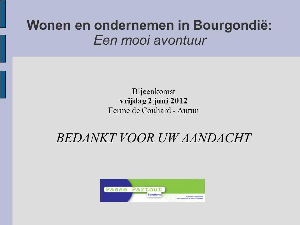 Wonen en ondernemen in Bourgondië: Een mooi avontuur Bijeenkomst vrijdag 2 juni 2012 Ferme de Couhard - Autun BEDANKT VOOR UW AANDACHT