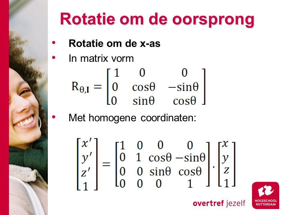 Rotatie om de oorsprong Rotatie om de x-as In matrix vorm Met homogene coordinaten: