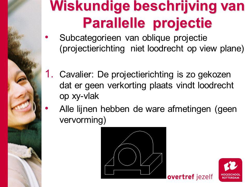 Wiskundige beschrijving van Parallelle projectie Subcategorieen van oblique projectie (projectierichting niet loodrecht op view plane) 1. Cavalier: De