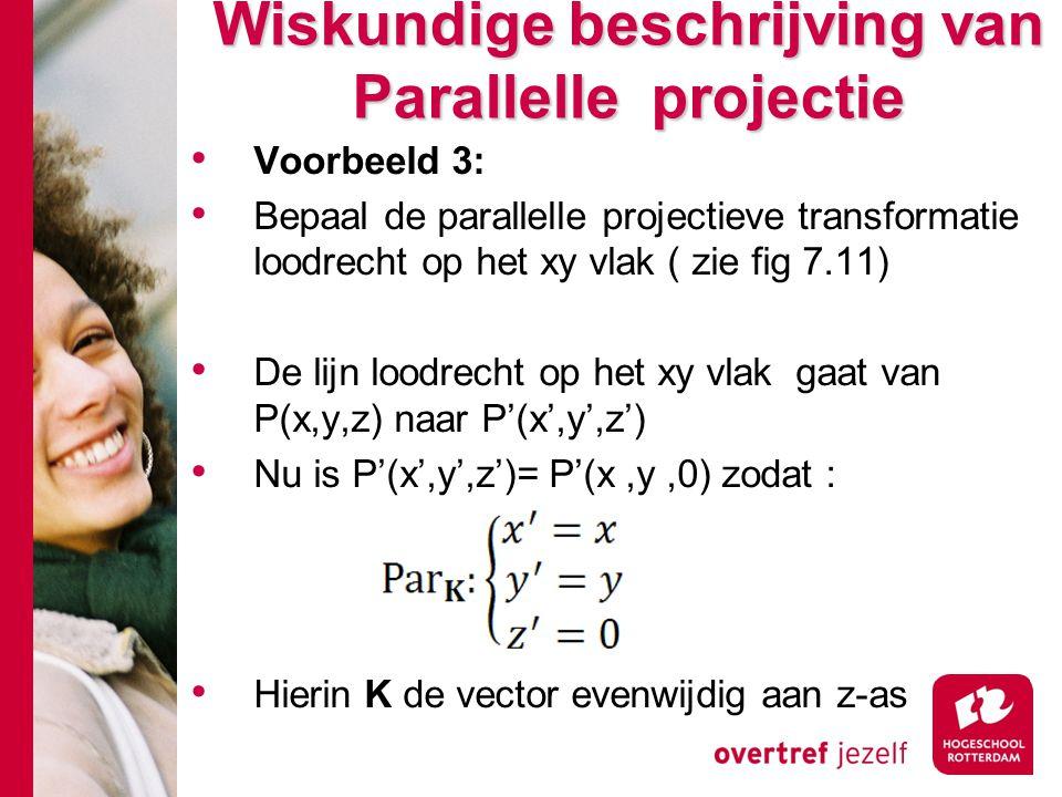 Wiskundige beschrijving van Parallelle projectie Voorbeeld 3: Bepaal de parallelle projectieve transformatie loodrecht op het xy vlak ( zie fig 7.11)