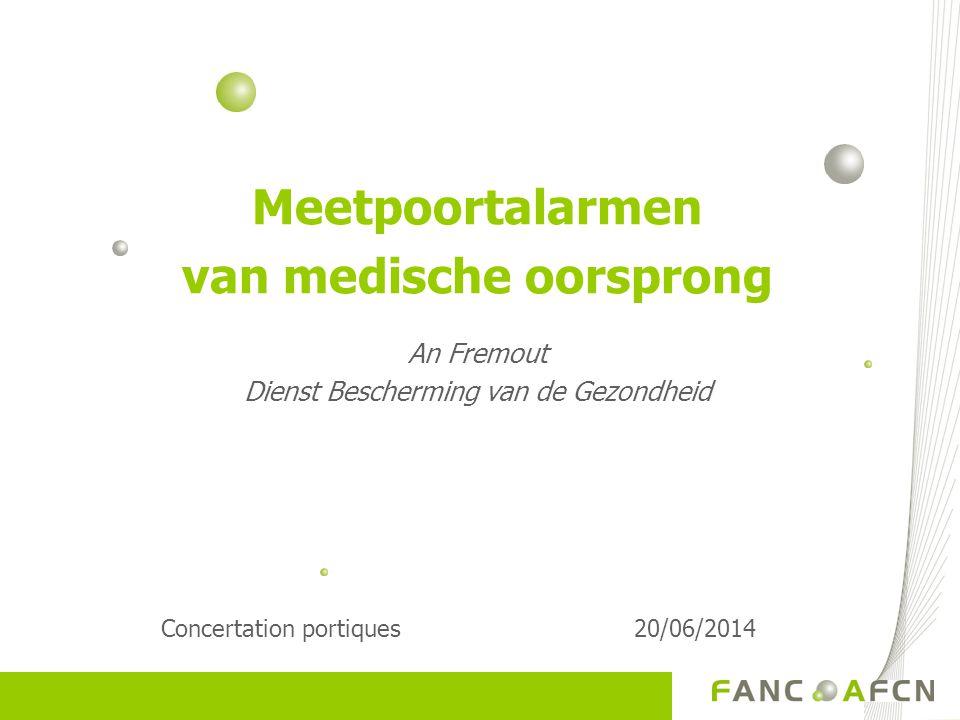 Meetpoortalarmen van medische oorsprong An Fremout Dienst Bescherming van de Gezondheid Concertation portiques20/06/2014
