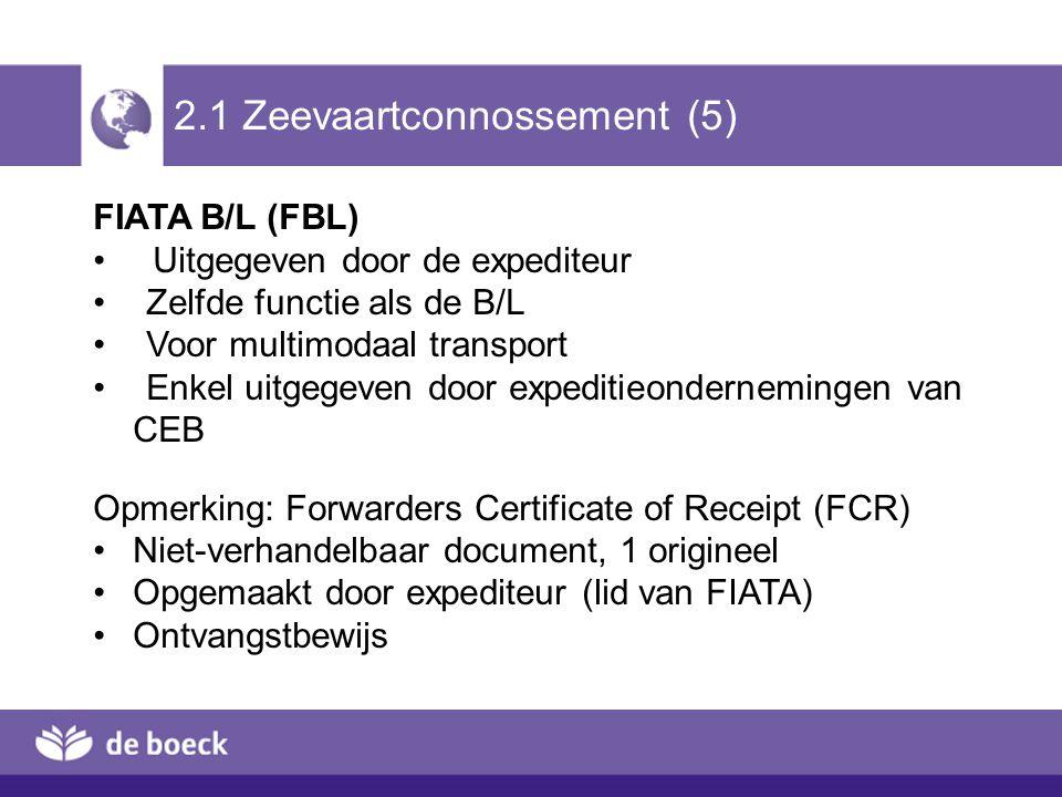 2.1 Zeevaartconnossement (5) FIATA B/L (FBL) Uitgegeven door de expediteur Zelfde functie als de B/L Voor multimodaal transport Enkel uitgegeven door