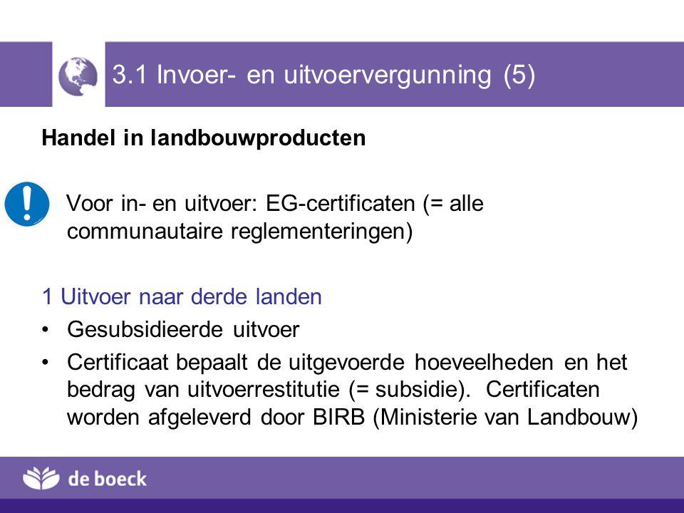 3.1 Invoer- en uitvoervergunning (5) Handel in landbouwproducten Voor in- en uitvoer: EG-certificaten (= alle communautaire reglementeringen) 1 Uitvoe