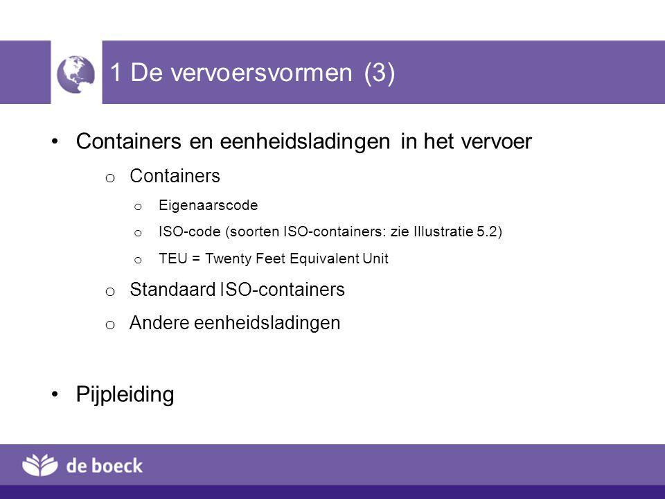 1 De vervoersvormen (3) Containers en eenheidsladingen in het vervoer o Containers o Eigenaarscode o ISO-code (soorten ISO-containers: zie Illustratie