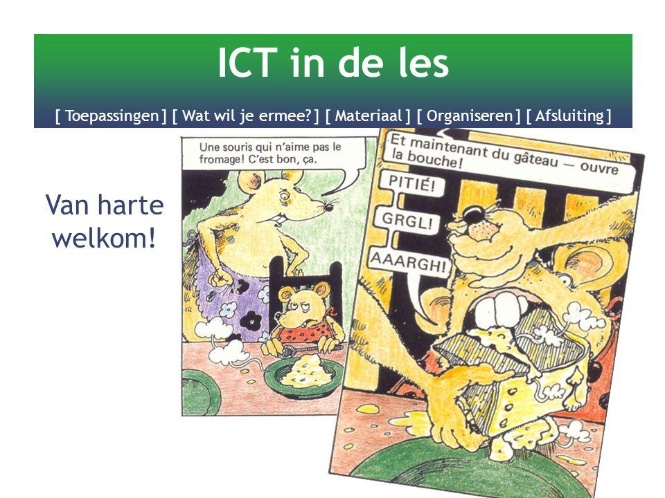 Van harte welkom! ICT in de les [ Toepassingen ] [ Wat wil je ermee? ] [ Materiaal ] [ Organiseren ] [ Afsluiting ]