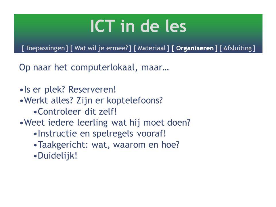 ICT in de les [ Toepassingen ] [ Wat wil je ermee? ] [ Materiaal ] [ Organiseren ] [ Afsluiting ] Op naar het computerlokaal, maar… Is er plek? Reserv