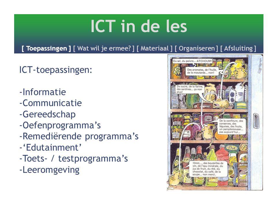ICT in de les [ Toepassingen ] [ Wat wil je ermee? ] [ Materiaal ] [ Organiseren ] [ Afsluiting ] ICT-toepassingen: -Informatie -Communicatie -Gereeds