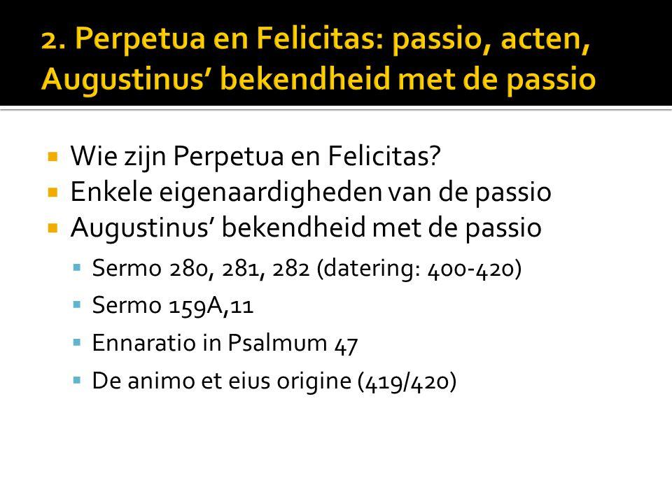  Wie zijn Perpetua en Felicitas?  Enkele eigenaardigheden van de passio  Augustinus' bekendheid met de passio  Sermo 280, 281, 282 (datering: 400-