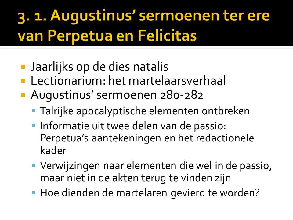  Jaarlijks op de dies natalis  Lectionarium: het martelaarsverhaal  Augustinus' sermoenen 280-282  Talrijke apocalyptische elementen ontbreken  Informatie uit twee delen van de passio: Perpetua's aantekeningen en het redactionele kader  Verwijzingen naar elementen die wel in de passio, maar niet in de akten terug te vinden zijn  Hoe dienden de martelaren gevierd te worden?