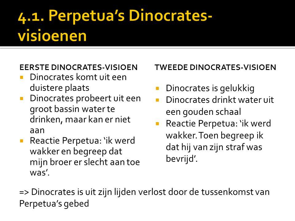 EERSTE DINOCRATES-VISIOEN  Dinocrates komt uit een duistere plaats  Dinocrates probeert uit een groot bassin water te drinken, maar kan er niet aan  Reactie Perpetua: 'ik werd wakker en begreep dat mijn broer er slecht aan toe was'.