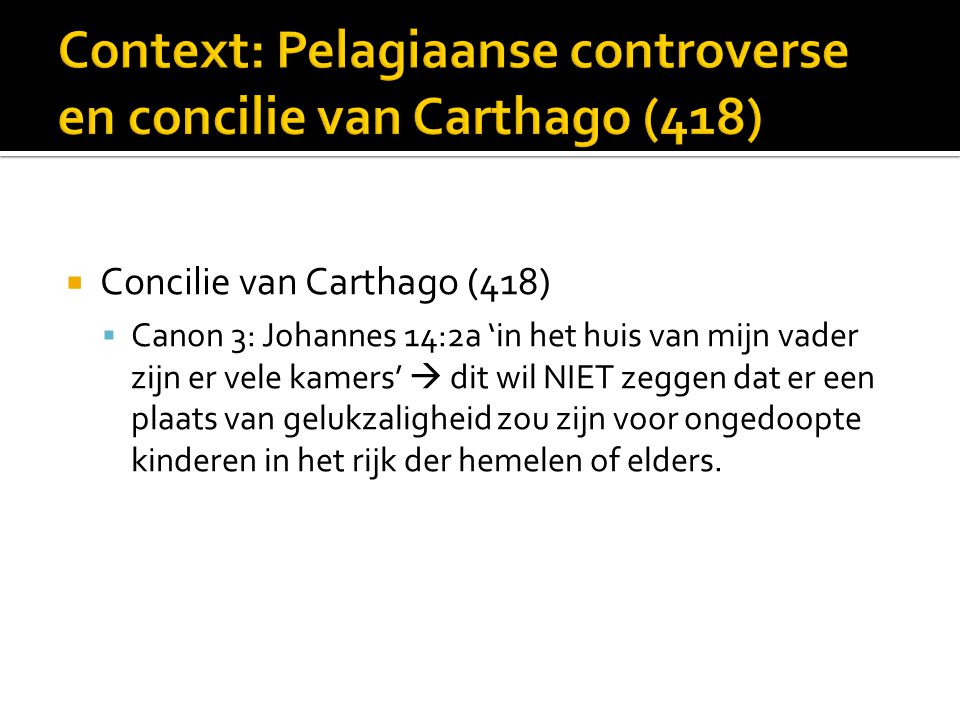  Concilie van Carthago (418)  Canon 3: Johannes 14:2a 'in het huis van mijn vader zijn er vele kamers'  dit wil NIET zeggen dat er een plaats van gelukzaligheid zou zijn voor ongedoopte kinderen in het rijk der hemelen of elders.