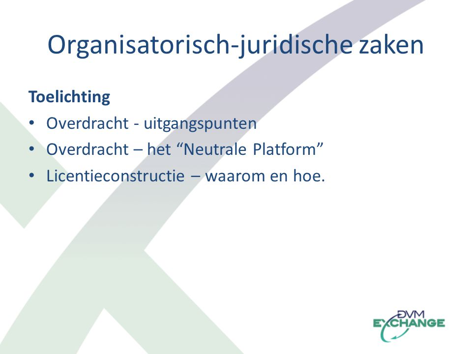 Organisatorisch-juridische zaken Toelichting Overdracht - uitgangspunten Overdracht – het Neutrale Platform Licentieconstructie – waarom en hoe.