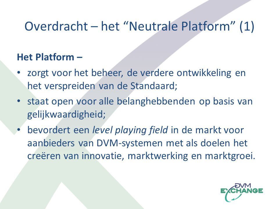 Overdracht – het Neutrale Platform (1) Het Platform – zorgt voor het beheer, de verdere ontwikkeling en het verspreiden van de Standaard; staat open voor alle belanghebbenden op basis van gelijkwaardigheid; bevordert een level playing field in de markt voor aanbieders van DVM-systemen met als doelen het creëren van innovatie, marktwerking en marktgroei.