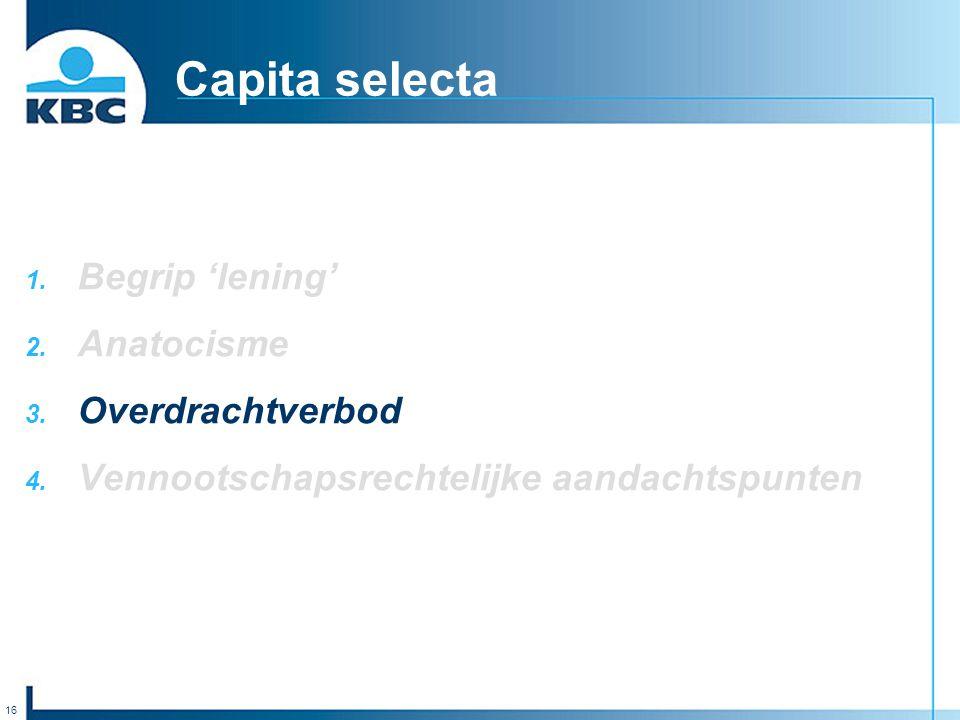 16 Capita selecta 1. Begrip 'lening' 2. Anatocisme 3. Overdrachtverbod 4. Vennootschapsrechtelijke aandachtspunten