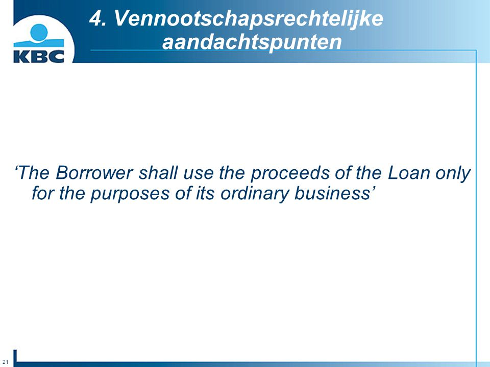 21 4. Vennootschapsrechtelijke aandachtspunten 'The Borrower shall use the proceeds of the Loan only for the purposes of its ordinary business'