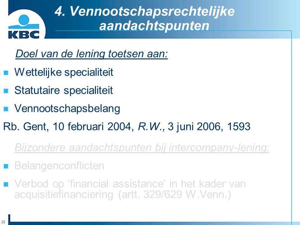 22 4. Vennootschapsrechtelijke aandachtspunten Doel van de lening toetsen aan: Wettelijke specialiteit Statutaire specialiteit Vennootschapsbelang Rb.