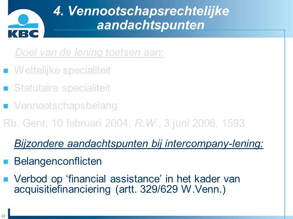 23 4. Vennootschapsrechtelijke aandachtspunten Doel van de lening toetsen aan: Wettelijke specialiteit Statutaire specialiteit Vennootschapsbelang Rb.