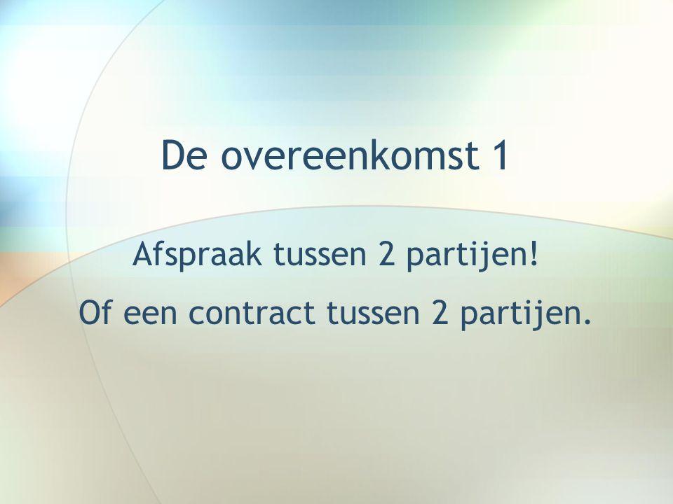 De overeenkomst 1 Afspraak tussen 2 partijen! Of een contract tussen 2 partijen.