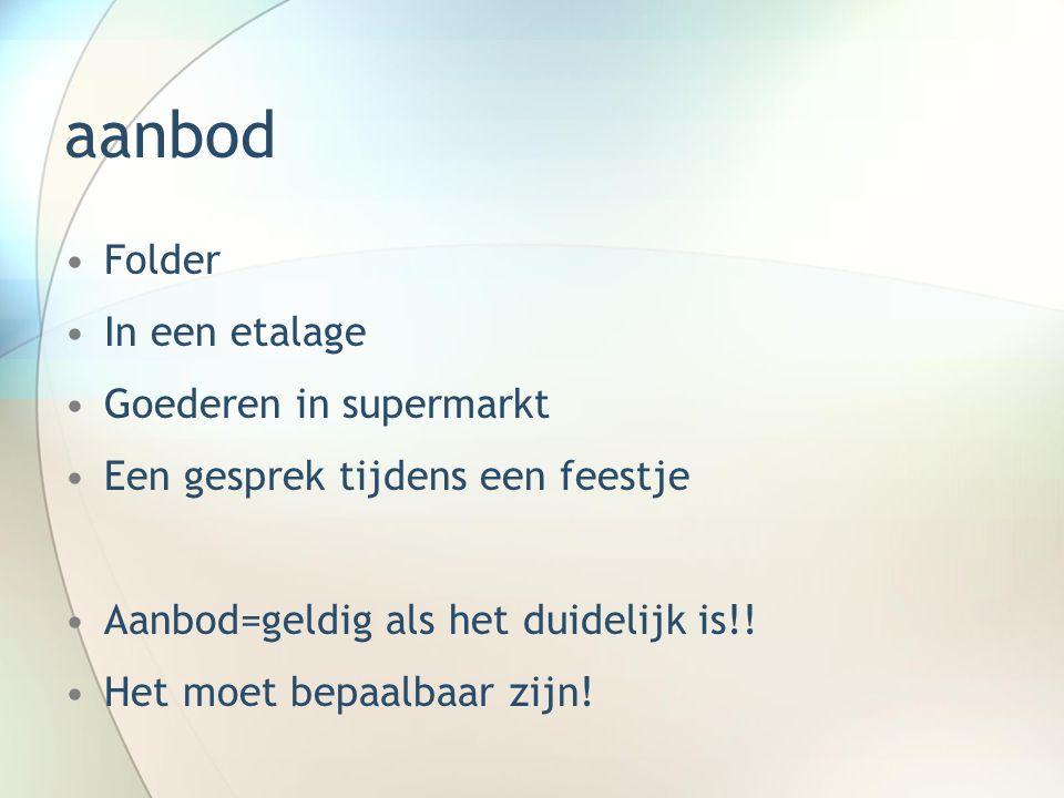 aanbod Folder In een etalage Goederen in supermarkt Een gesprek tijdens een feestje Aanbod=geldig als het duidelijk is!! Het moet bepaalbaar zijn!
