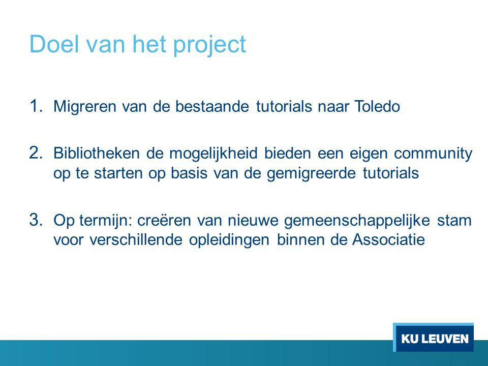 Doel van het project 1. Migreren van de bestaande tutorials naar Toledo 2. Bibliotheken de mogelijkheid bieden een eigen community op te starten op ba