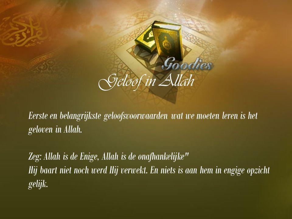 Geloof in Allah Eerste en belangrijkste geloofsvoorwaarden wat we moeten leren is het geloven in Allah. Zeg: Allah is de Enige, Allah is de onafhankel