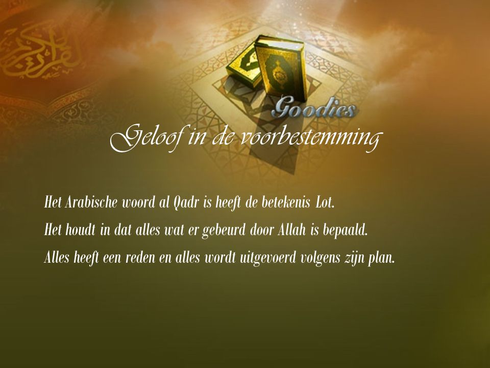 Geloof in de voorbestemming Het Arabische woord al Qadr is heeft de betekenis Lot. Het houdt in dat alles wat er gebeurd door Allah is bepaald. Alles