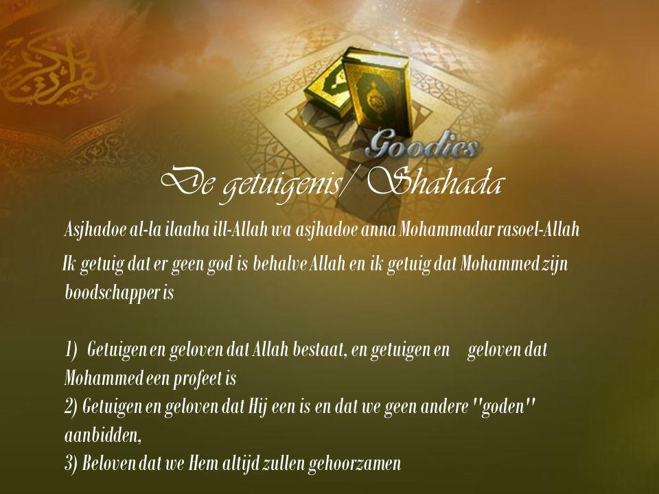 De getuigenis/ Shahada Asjhadoe al-la ilaaha ill-Allah wa asjhadoe anna Mohammadar rasoel-Allah Ik getuig dat er geen god is behalve Allah en ik getuig dat Mohammed zijn boodschapper is 1) Getuigen en geloven dat Allah bestaat, en getuigen en geloven dat Mohammed een profeet is 2) Getuigen en geloven dat Hij een is en dat we geen andere goden aanbidden, 3) Beloven dat we Hem altijd zullen gehoorzamen