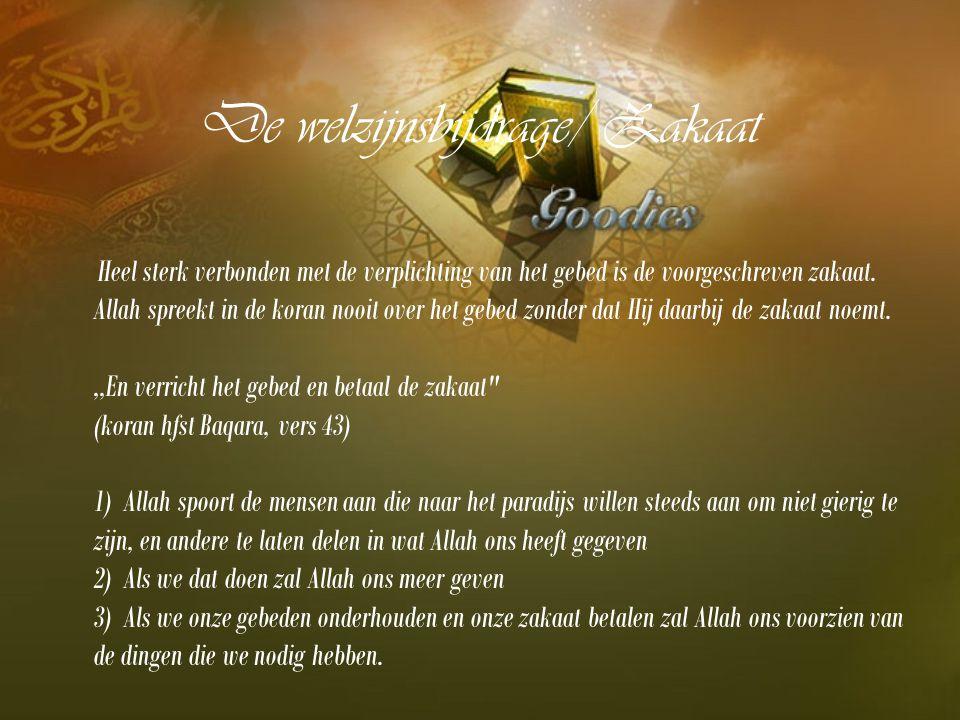 De welzijnsbijdrage/ Zakaat Heel sterk verbonden met de verplichting van het gebed is de voorgeschreven zakaat. Allah spreekt in de koran nooit over h