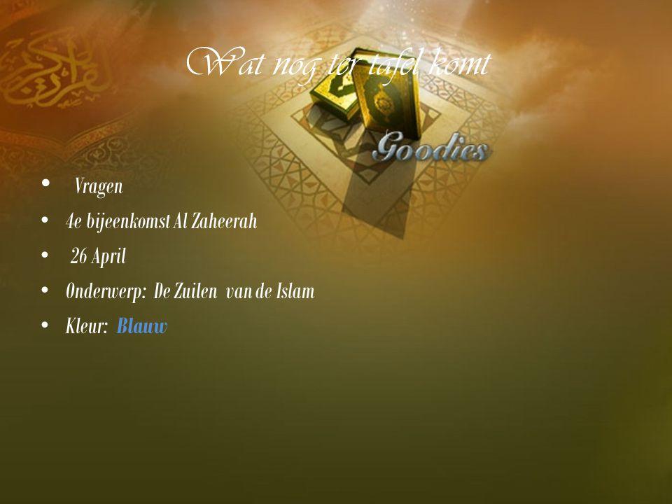 Wat nog ter tafel komt Vragen 4e bijeenkomst Al Zaheerah 26 April Onderwerp: De Zuilen van de Islam Kleur: Blauw