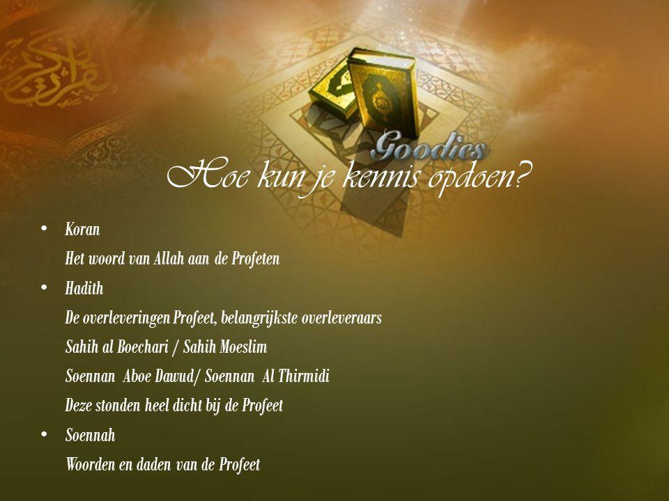 Hoe kun je kennis opdoen? Koran Het woord van Allah aan de Profeten Hadith De overleveringen Profeet, belangrijkste overleveraars Sahih al Boechari /