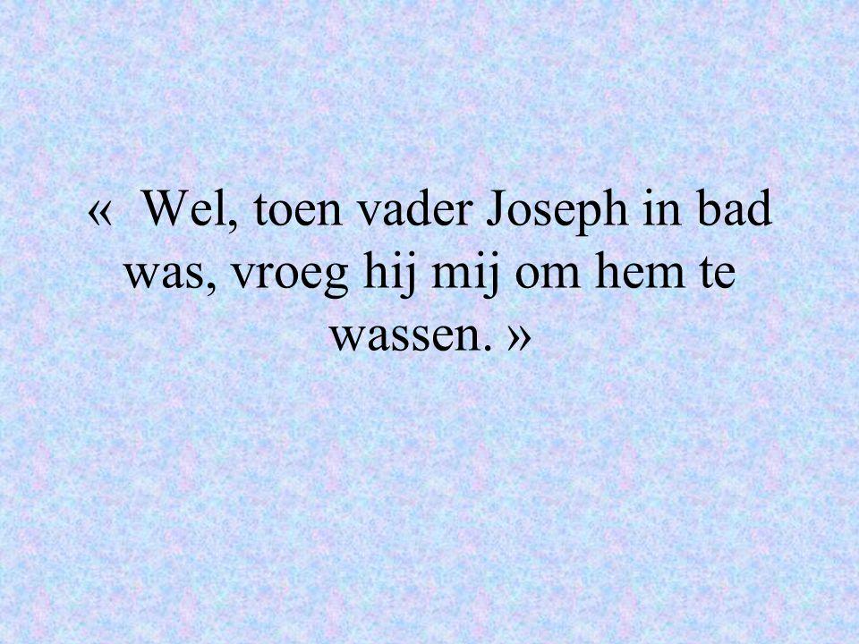 « Wel, toen vader Joseph in bad was, vroeg hij mij om hem te wassen. »