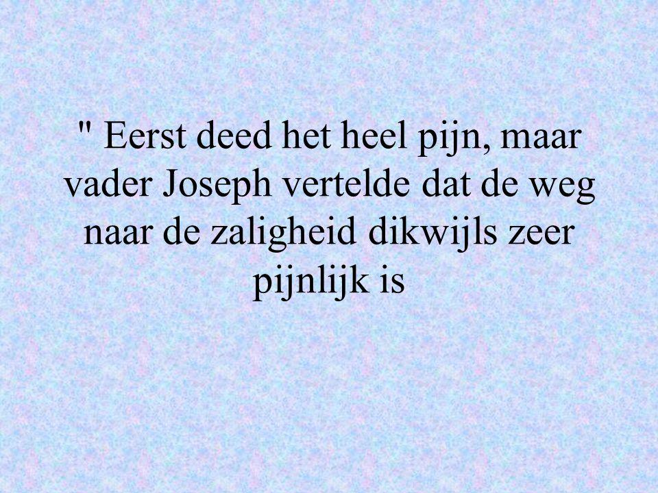 Eerst deed het heel pijn, maar vader Joseph vertelde dat de weg naar de zaligheid dikwijls zeer pijnlijk is