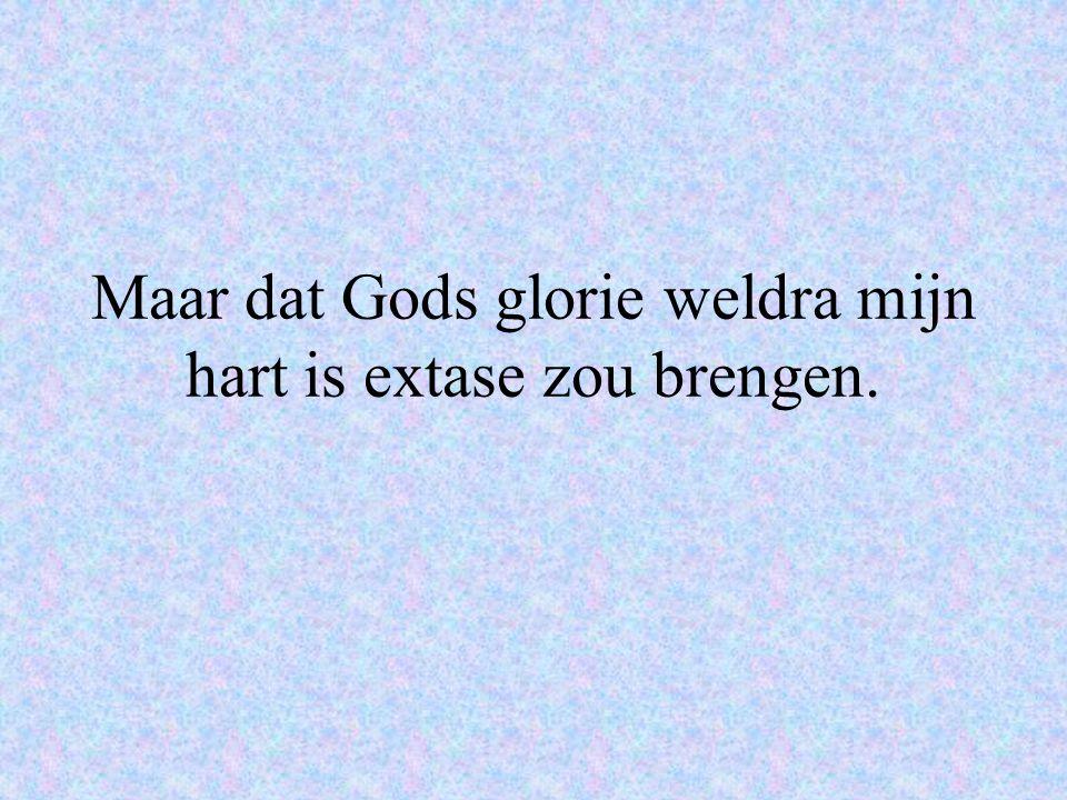 Maar dat Gods glorie weldra mijn hart is extase zou brengen.
