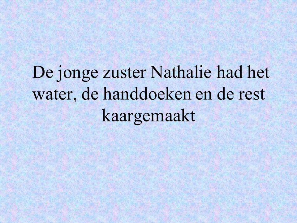 De jonge zuster Nathalie had het water, de handdoeken en de rest kaargemaakt