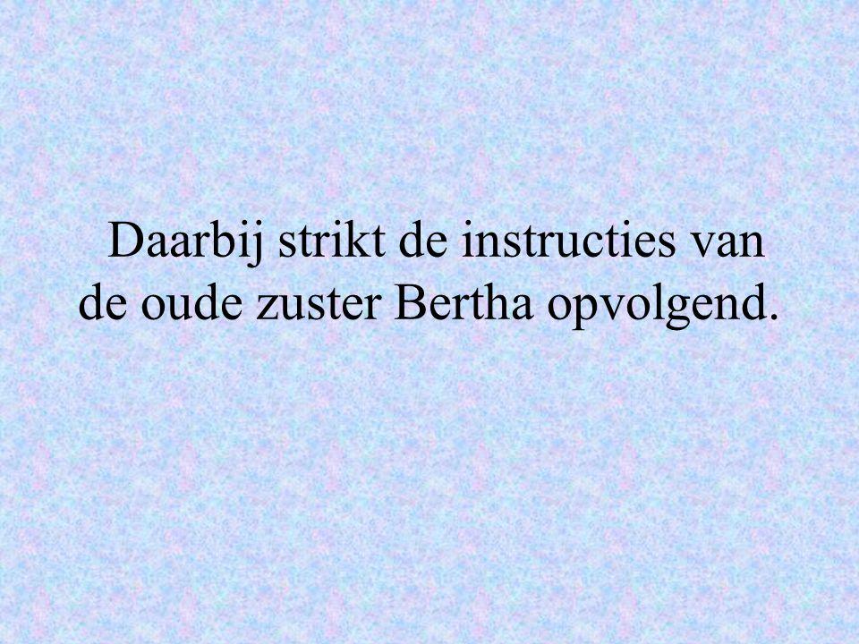 Daarbij strikt de instructies van de oude zuster Bertha opvolgend.