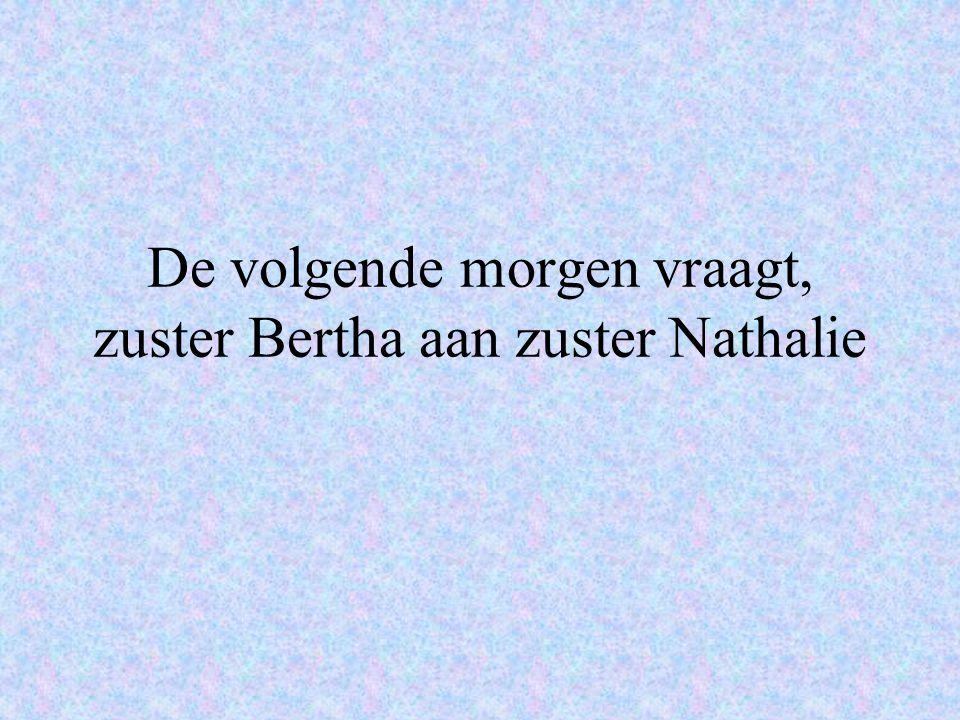 De volgende morgen vraagt, zuster Bertha aan zuster Nathalie