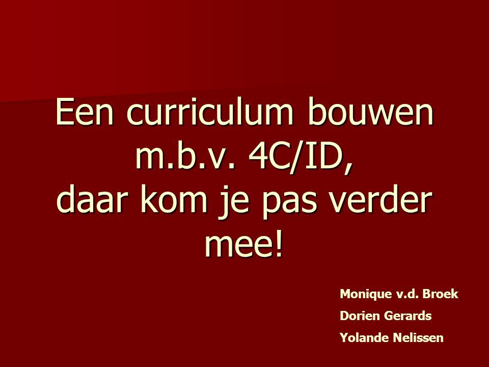 Een curriculum bouwen m.b.v. 4C/ID, daar kom je pas verder mee! Monique v.d. Broek Dorien Gerards Yolande Nelissen