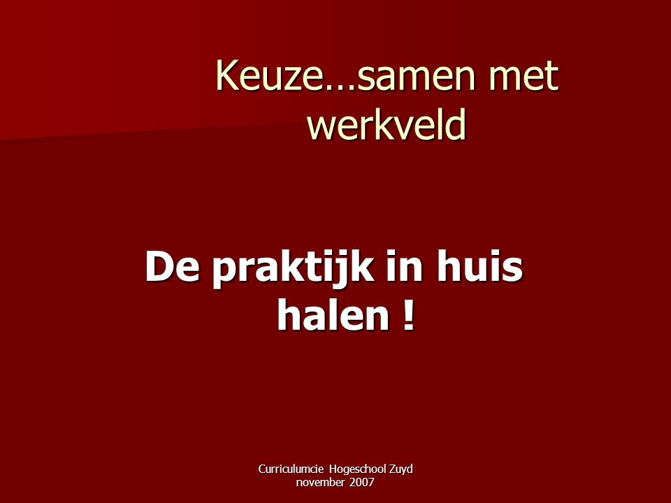 Curriculumcie Hogeschool Zuyd november 2007 Keuze…samen met werkveld De praktijk in huis halen !
